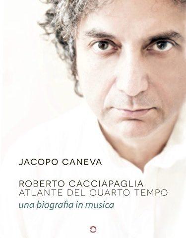 Roberto Cacciapaglia – Atlante del Quarto Tempo, una biografia in musica, libro di Jacopo Caneva